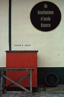 The Disenchantment of Secular Discourse By Smith, Steven D.